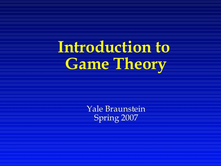 Introduction to  Game Theory Yale Braunstein Spring 2007