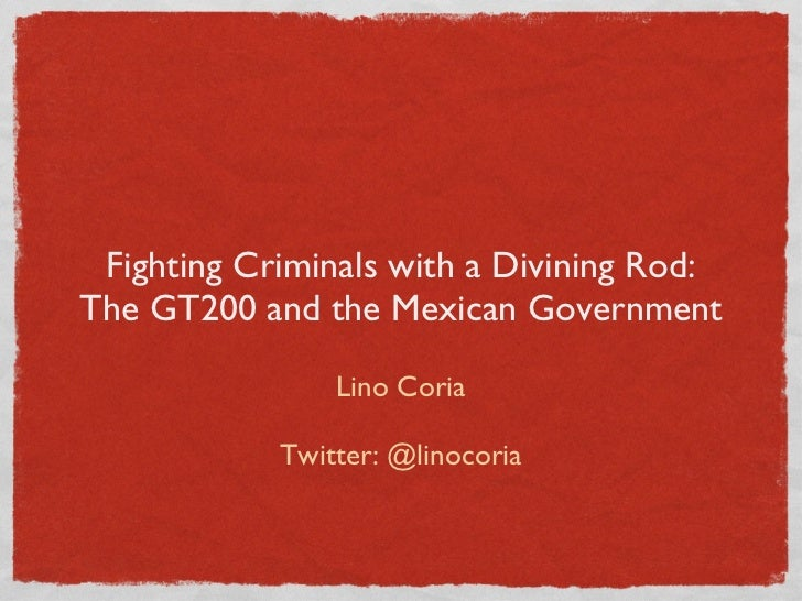Fighting Criminals with a Divining Rod: The GT200 and the Mexican Government <ul><li>Lino Coria </li></ul><ul><li>Twitter:...