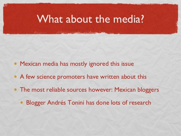 What about the media? <ul><li>Mexican media has mostly ignored this issue </li></ul><ul><li>A few science promoters have w...