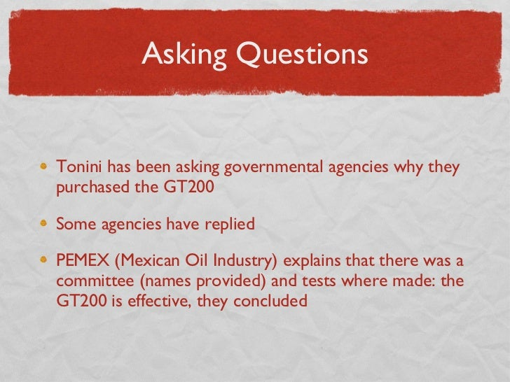 Asking Questions <ul><li>Tonini has been asking governmental agencies why they purchased the GT200 </li></ul><ul><li>Some ...