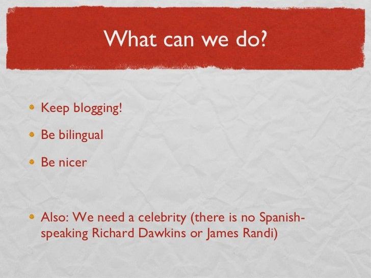 What can we do? <ul><li>Keep blogging! </li></ul><ul><li>Be bilingual </li></ul><ul><li>Be nicer </li></ul><ul><li>Also: W...