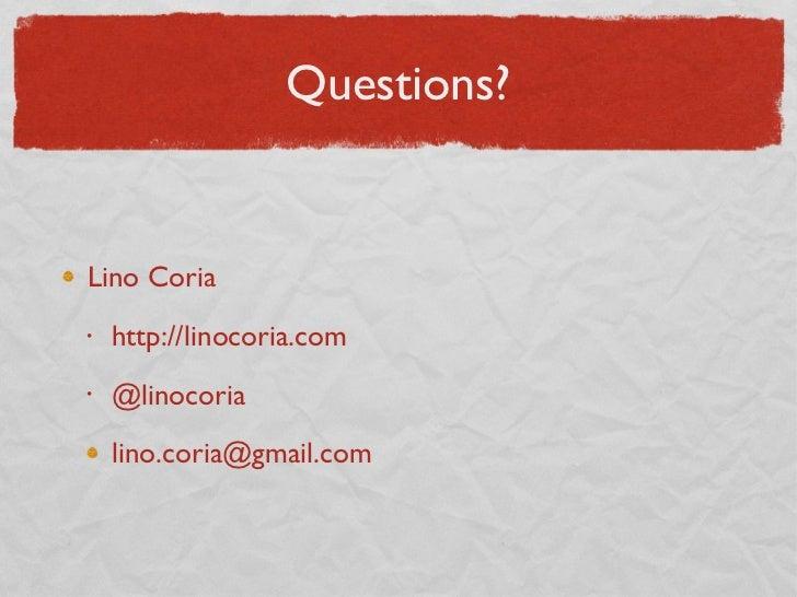 Questions? <ul><li>Lino Coria </li></ul><ul><ul><li>http://linocoria.com </li></ul></ul><ul><ul><li>@linocoria </li></ul><...