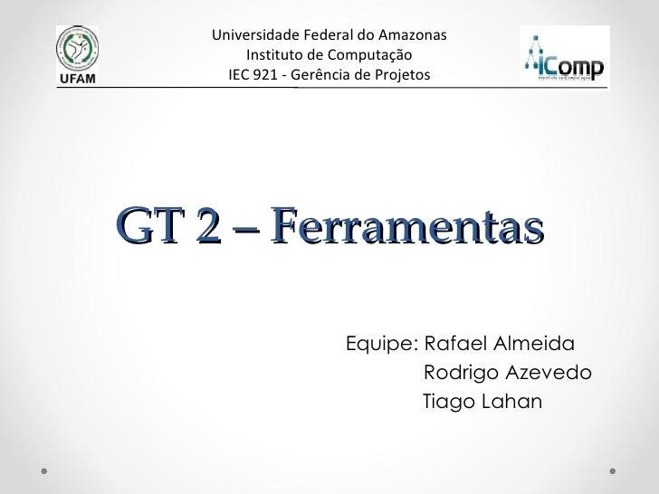 GT 2 – Ferramentas Equipe: Rafael Almeida   Rodrigo Azevedo   Tiago Lahan Universidade Federal do Amazonas Instituto de Co...
