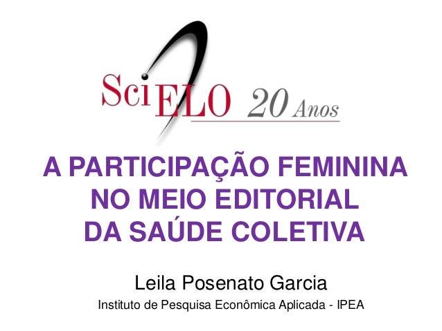 A PARTICIPAÇÃO FEMININA NO MEIO EDITORIAL DA SAÚDE COLETIVA Leila Posenato Garcia Instituto de Pesquisa Econômica Aplicada...