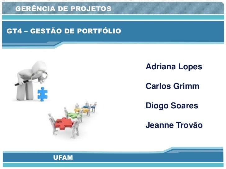 GERÊNCIA DE PROJETOSGT4 – GESTÃO DE PORTFÓLIO                            Adriana Lopes                            Carlos G...