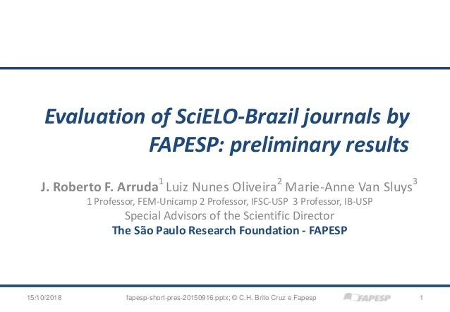 Evaluation of SciELO-Brazil journals by FAPESP: preliminary results J. Roberto F. Arruda1 Luiz Nunes Oliveira2 Marie-Anne ...