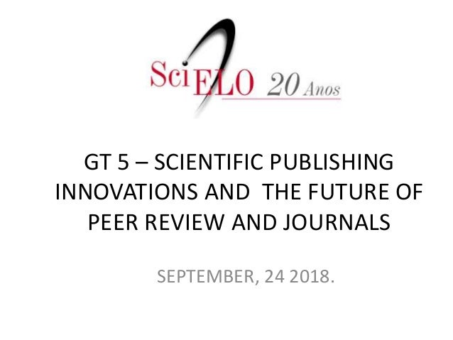 GT 5 – SCIENTIFIC PUBLISHING INNOVATIONS AND THE FUTURE OF PEER REVIEW AND JOURNALS SEPTEMBER, 24 2018.