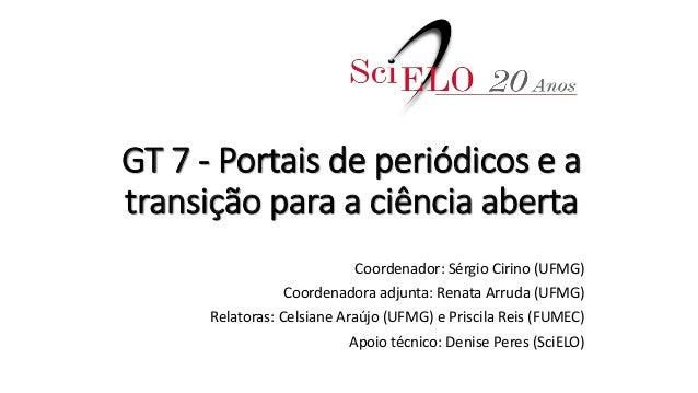 GT 7 - Portais de periódicos e a transição para a ciência aberta Coordenador: Sérgio Cirino (UFMG) Coordenadora adjunta: R...