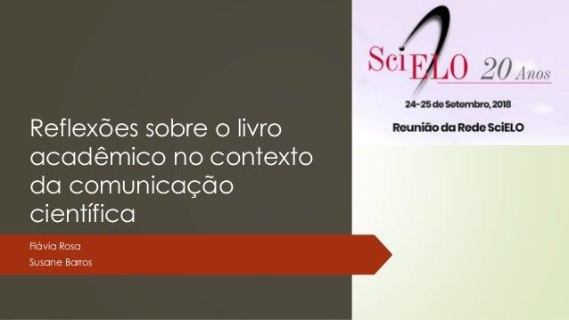 Reflexões sobre o livro acadêmico no contexto da comunicação científica Flávia Rosa Susane Barros