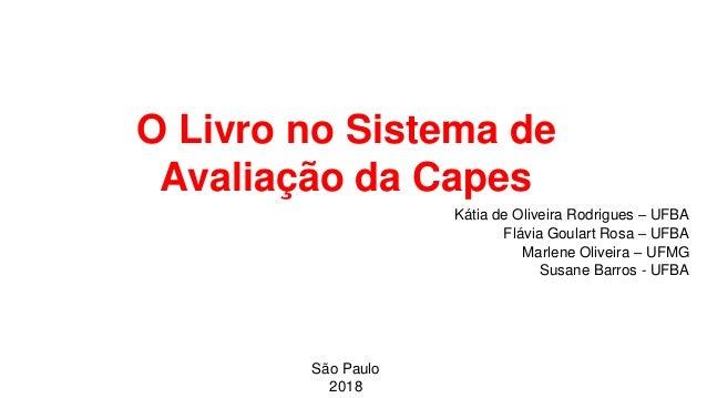 O Livro no Sistema de Avaliação da Capes Kátia de Oliveira Rodrigues – UFBA Flávia Goulart Rosa – UFBA Marlene Oliveira – ...