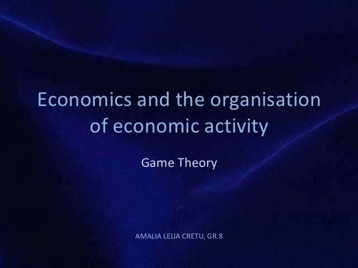 Economics and the  organisation  of economic activity Game Theory AMALIA LELIA CRETU, GR.8