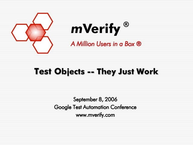 ®          mVerify          A Million Users in a Box ®Test Objects -- They Just Work           September 8, 2006    Google...