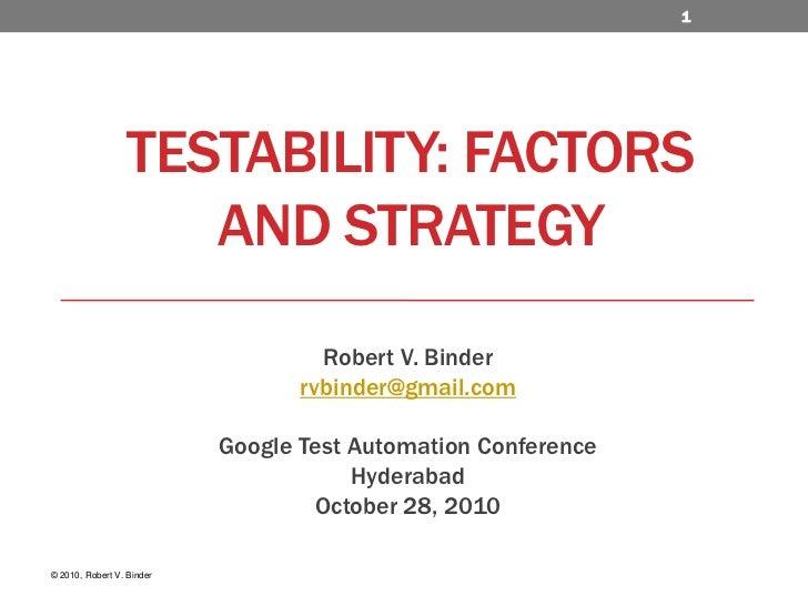 Testability: Factors and Strategy<br />Robert V. Binder<br />rvbinder@gmail.com<br />Google Test Automation Conference <br...
