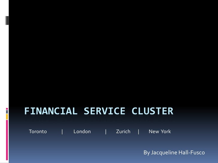 Financial Service Cluster<br />By Jacqueline Hall-Fusco<br />Toronto    	|	 London		|	Zurich	|	New  York<br />