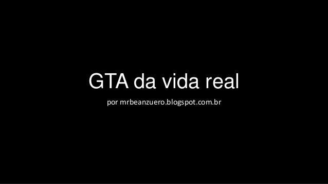 GTA da vida real por mrbeanzuero.blogspot.com.br