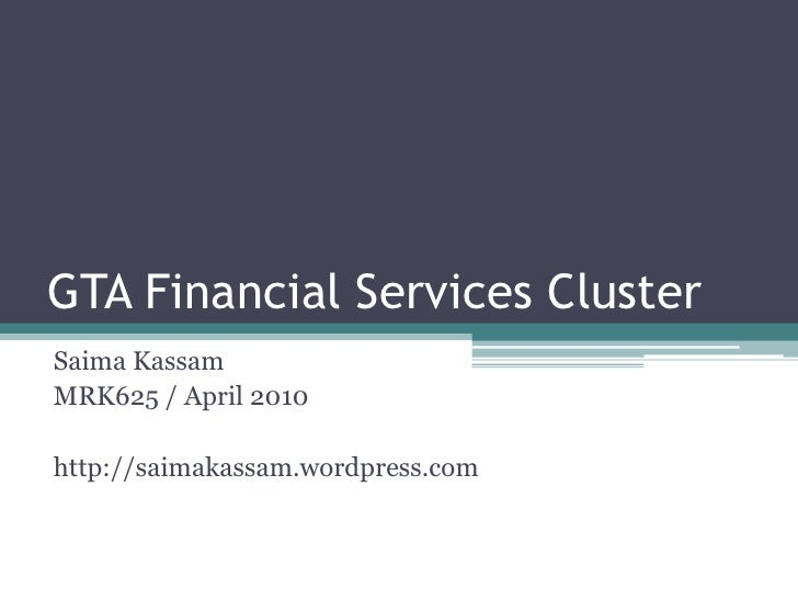 GTA Financial Services Cluster<br />SaimaKassam<br />MRK625 / April 2010<br />http://saimakassam.wordpress.com<br />