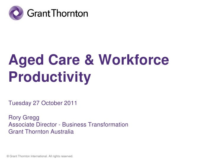 Aged Care & Workforce Productivity Tuesday 27 October 2011 Rory Gregg Associate Director - Business Transformation Grant T...