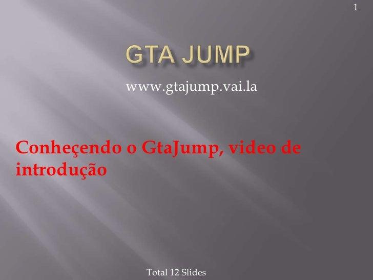 1                www.gtajump.vai.la    Conheçendo o GtaJump, video de introdução                  Total 12 Slides