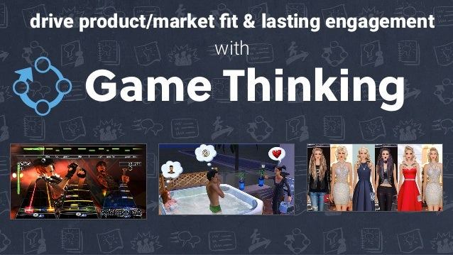 Game Thinking drive product/market fit & lasting engagement with