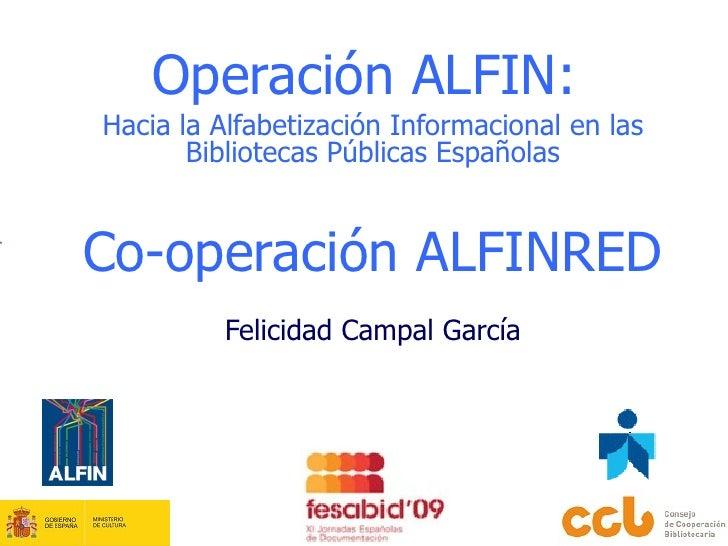 Operación ALFIN:  Hacia la   Alfabetización Informacional en las Bibliotecas Públicas Españolas Co-operación ALFINRED Feli...