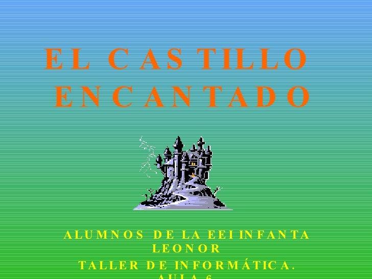 EL CASTILLO  ENCANTADO ALUMNOS DE LA EEI INFANTA LEONOR TALLER DE INFORMÁTICA. AULA 6 CURSO 08/09