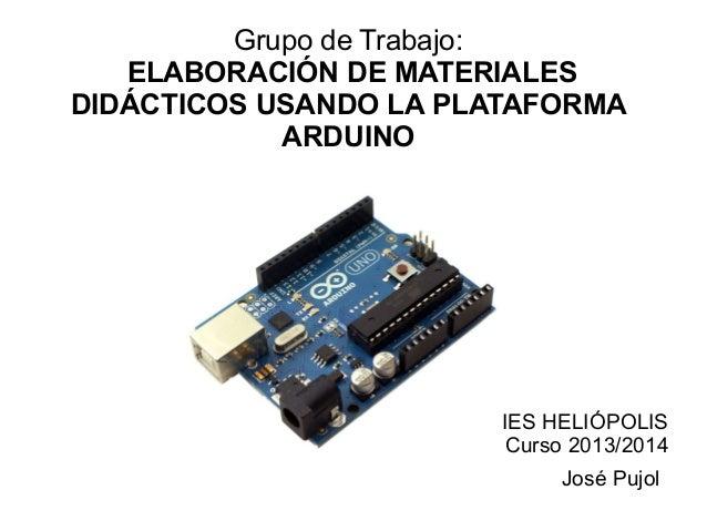 Grupo de Trabajo: ELABORACIÓN DE MATERIALES DIDÁCTICOS USANDO LA PLATAFORMA ARDUINO IES HELIÓPOLIS Curso 2013/2014 José Pu...