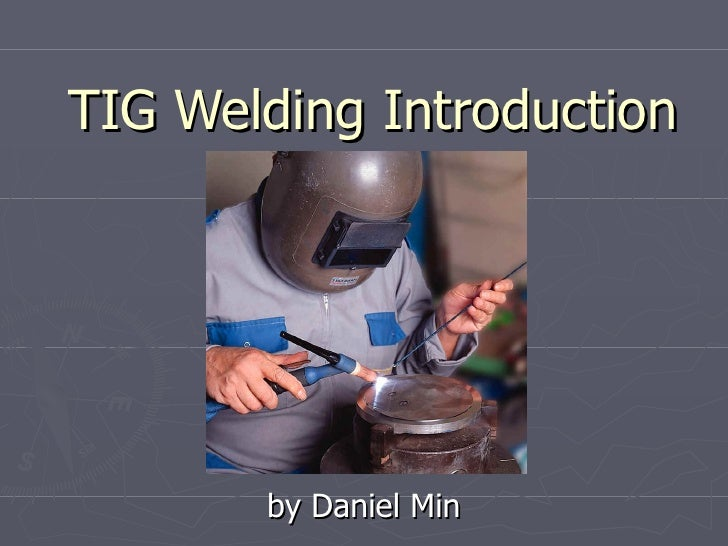 TIG Welding Introduction       by Daniel Min