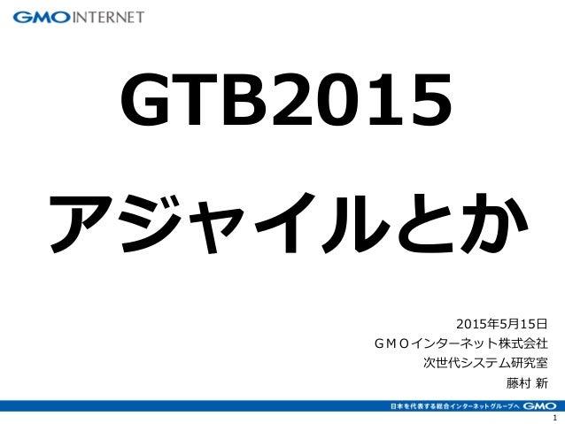 1 2015年5月15日 GMOインターネット株式会社 次世代システム研究室 藤村 新 GTB2015 アジャイルとか