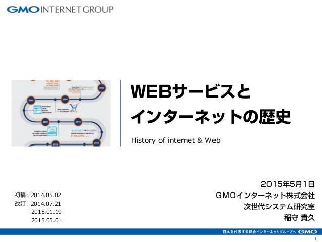 1 2015年5月1日 GMOインターネット株式会社 次世代システム研究室 稲守 貴久 WEBサービスと インターネットの歴史 History of internet & Web 初稿:2014.05.02 改訂:2014.07.21 2015...