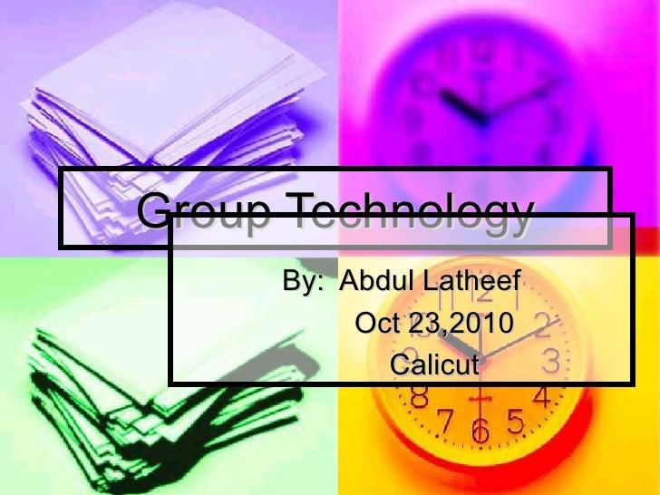 Group Technology By:  Abdul Latheef Oct 23,2010 Calicut