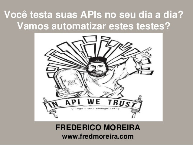 Você testa suas APIs no seu dia a dia? Vamos automatizar estes testes? FREDERICO MOREIRA www.fredmoreira.com