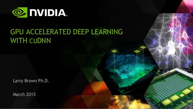 GPU ACCELERATED DEEP LEARNING WITH CUDNN Larry Brown Ph.D. March 2015