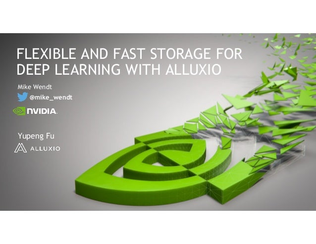 Mike Wendt @mike_wendt FLEXIBLE AND FAST STORAGE FOR DEEP LEARNING WITH ALLUXIO Yupeng Fu