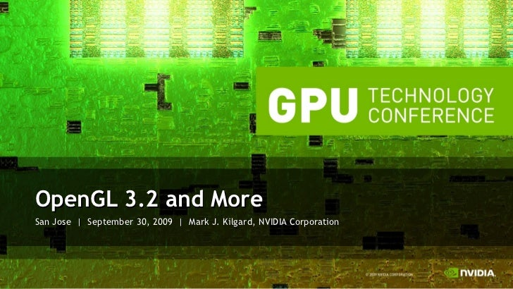 San Jose  |  September 30, 2009  |  Mark J. Kilgard, NVIDIA Corporation <ul><li>OpenGL 3.2 and More </li></ul>