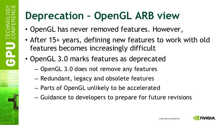 Deprecation – OpenGL ARB view <ul><li>OpenGL has never removed features. However, </li></ul><ul><li>After 15+ years, defin...