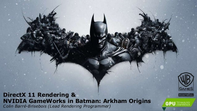 DirectX 11 Rendering & NVIDIA GameWorks in Batman: Arkham Origins Colin Barré-Brisebois (Lead Rendering Programmer)
