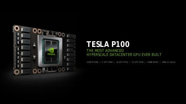 23 150B XTORS | 5.3TF FP64 | 10.6TF FP32 | 21.2TF FP16 | 14MB SM RF | 4MB L2 Cache TESLA P100 THE MOST ADVANCED HYPERSCALE...