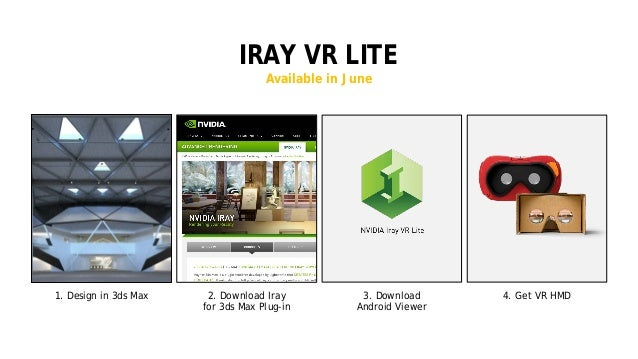 15 IRAY VR LITE Available in June 2. Download Iray for 3ds Max Plug-in 1. Design in 3ds Max 3. Download Android Viewer 4. ...
