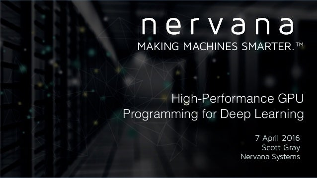 High-Performance GPU Programming for Deep Learning 7 April 2016 Scott Gray Nervana Systems MAKING MACHINES SMARTER.™