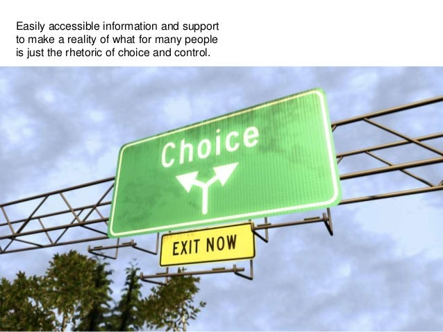 Easily accessible information and support to make a reality of what for many people is just the rhetoric of choice and con...
