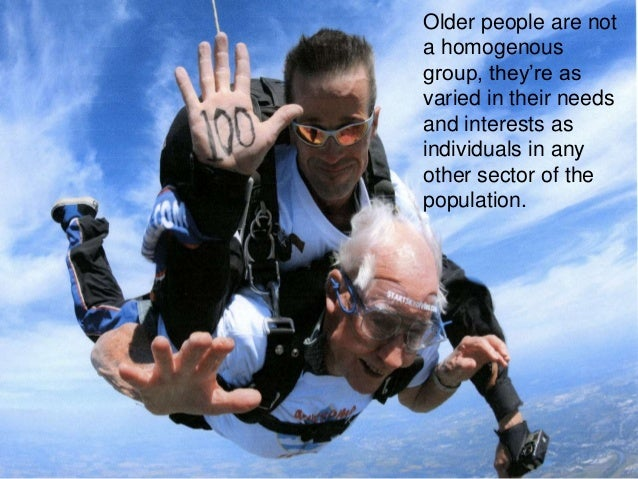 Older people are not a homogenous group, they're as varied in their needs and interests as individuals in any other sector...