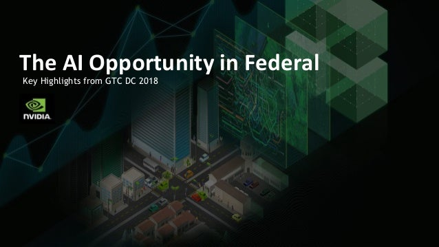 Key Highlights from GTC DC 2018 The AI Opportunity in Federal