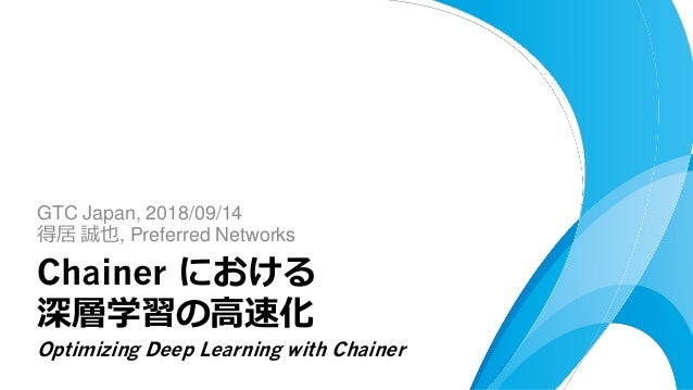 GTC Japan, 2018/09/14 得居 誠也, Preferred Networks Chainer における 深層学習の高速化 Optimizing Deep Learning with Chainer
