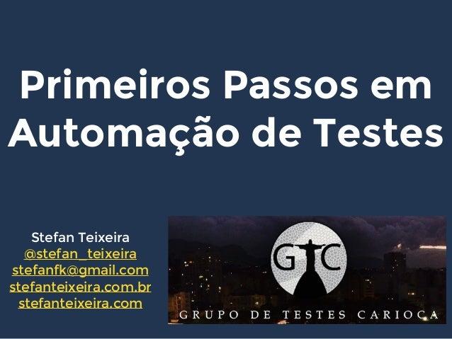 Primeiros Passos em Automação de Testes Stefan Teixeira @stefan_teixeira stefanfk@gmail.com stefanteixeira.com.br stefante...