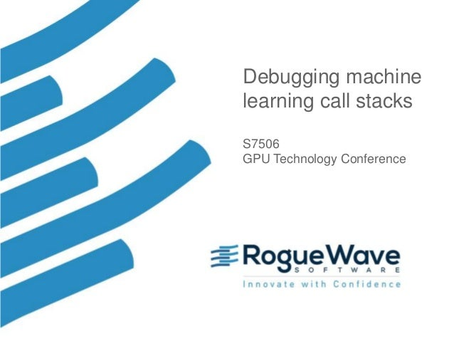 1© 2017 Rogue Wave Software, Inc. All Rights Reserved. 1 Debugging machine learning call stacks S7506 GPU Technology Confe...