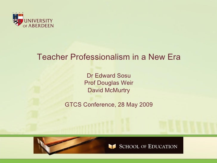 Teacher Professionalism in a New Era Dr Edward Sosu Prof Douglas Weir David McMurtry GTCS Conference, 28 May 2009