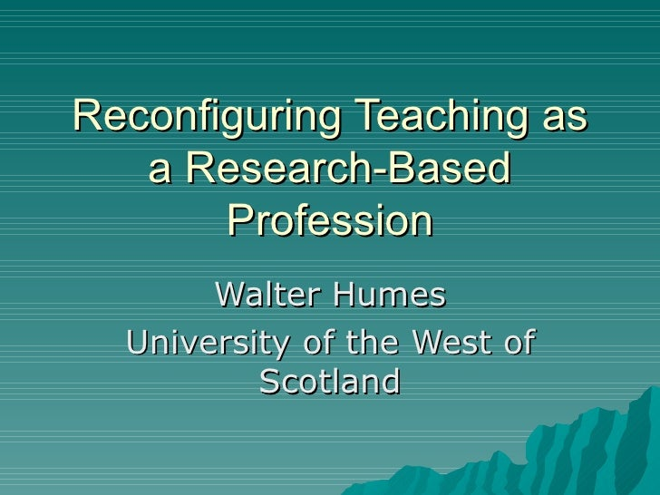 Reconfiguring Teaching as a Research-Based Profession Walter Humes University of the West of Scotland