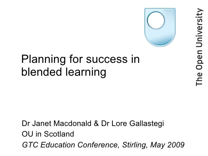 Planning for success in blended learning Dr Janet Macdonald & Dr Lore Gallastegi OU in Scotland GTC Education Conference, ...