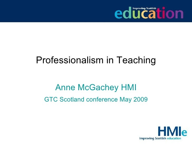 Professionalism in Teaching Anne McGachey HMI GTC Scotland conference May 2009