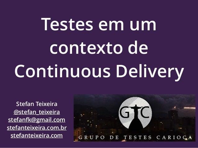 Testes em um contexto de Continuous Delivery Stefan Teixeira @stefan_teixeira stefanfk@gmail.com stefanteixeira.com.br ste...